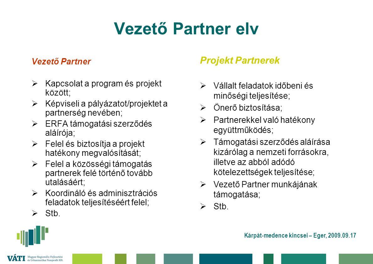 Kárpát-medence kincsei – Eger, 2009.09.17 Vezető Partner elv Vezető Partner  Kapcsolat a program és projekt között;  Képviseli a pályázatot/projektet a partnerség nevében;  ERFA támogatási szerződés aláírója;  Felel és biztosítja a projekt hatékony megvalósítását;  Felel a közösségi támogatás partnerek felé történő tovább utalásáért;  Koordináló és adminisztrációs feladatok teljesítéséért felel;  Stb.