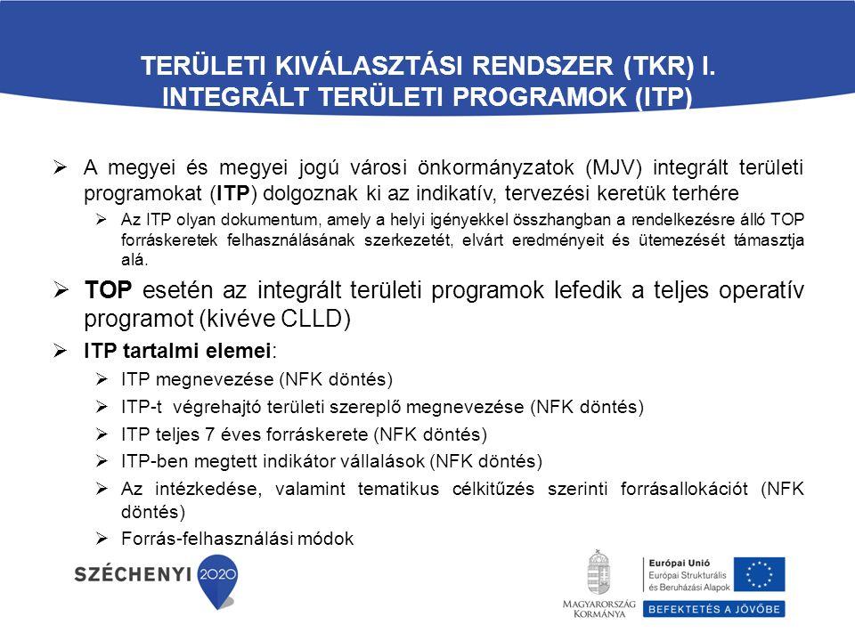 TERÜLETI KIVÁLASZTÁSI RENDSZER (TKR) I. INTEGRÁLT TERÜLETI PROGRAMOK (ITP)  A megyei és megyei jogú városi önkormányzatok (MJV) integrált területi pr