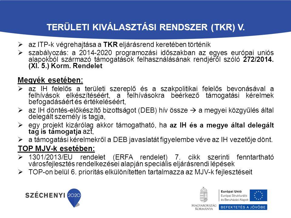 TERÜLETI KIVÁLASZTÁSI RENDSZER (TKR) V.  az ITP-k végrehajtása a TKR eljárásrend keretében történik  szabályozás: a 2014-2020 programozási időszakba
