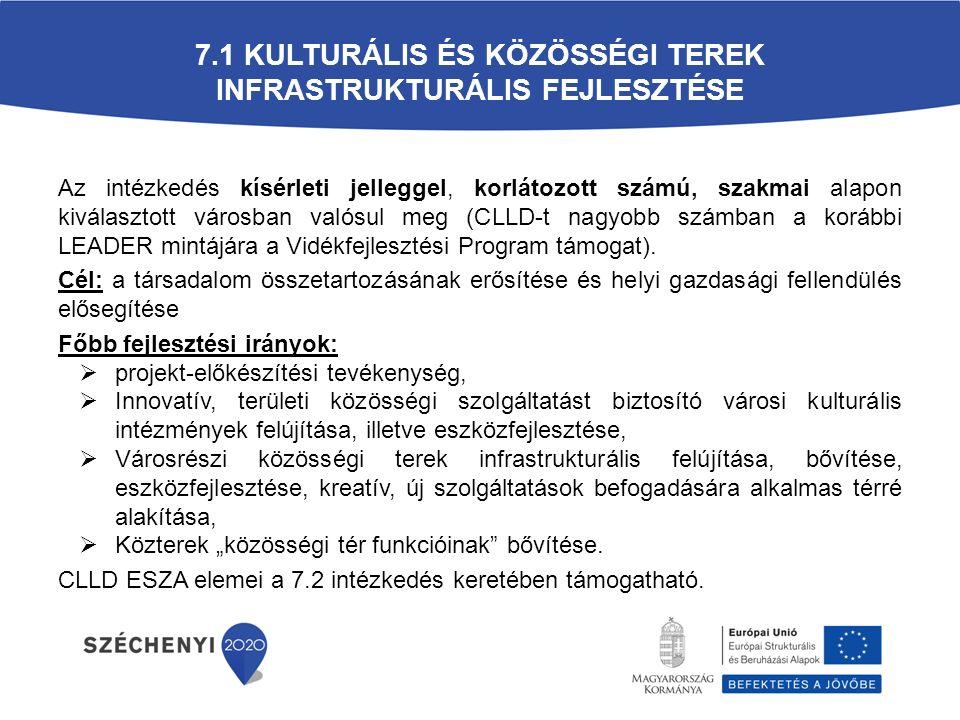 7.1 KULTURÁLIS ÉS KÖZÖSSÉGI TEREK INFRASTRUKTURÁLIS FEJLESZTÉSE Az intézkedés kísérleti jelleggel, korlátozott számú, szakmai alapon kiválasztott városban valósul meg (CLLD-t nagyobb számban a korábbi LEADER mintájára a Vidékfejlesztési Program támogat).