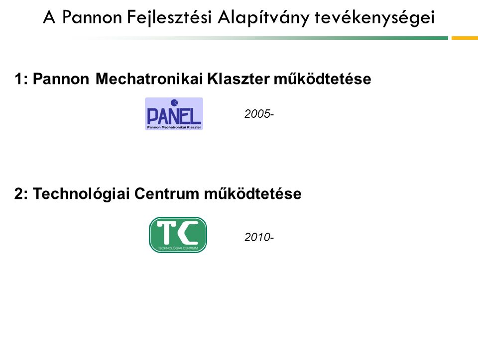 A Pannon Fejlesztési Alapítvány tevékenységei 1: Pannon Mechatronikai Klaszter működtetése 2: Technológiai Centrum működtetése 2005- 2010-