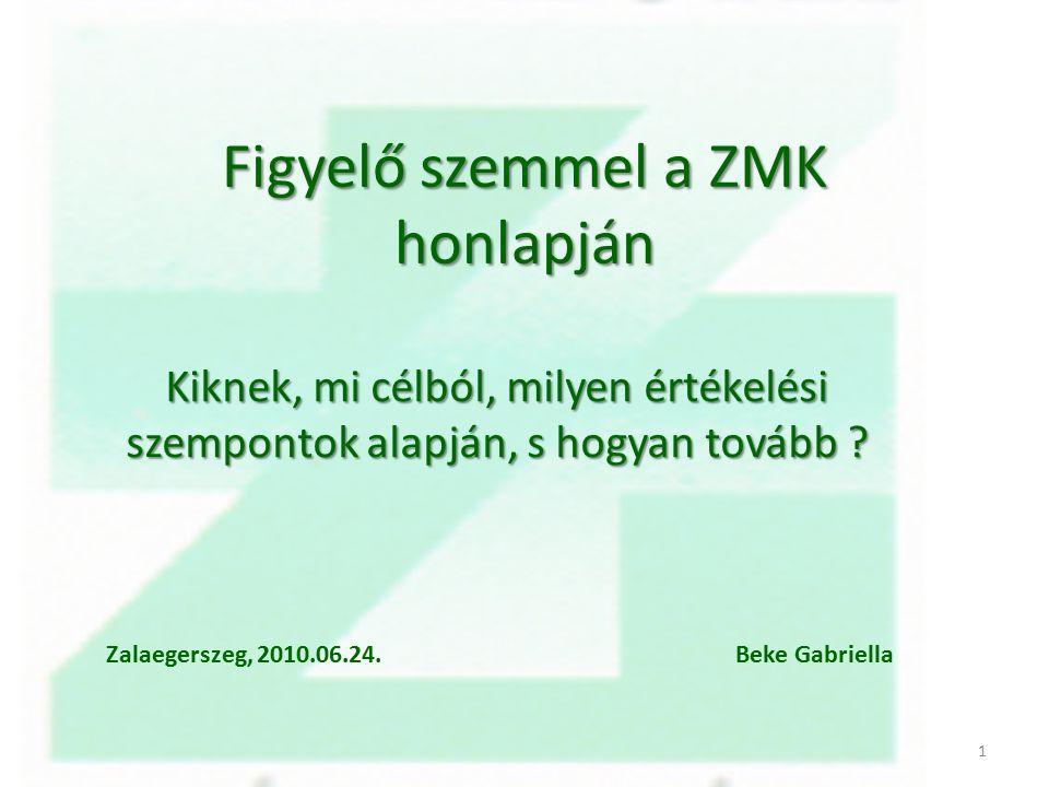 Figyelő szemmel a ZMK honlapján Kiknek, mi célból, milyen értékelési szempontok alapján, s hogyan tovább ? Zalaegerszeg, 2010.06.24. Beke Gabriella 1