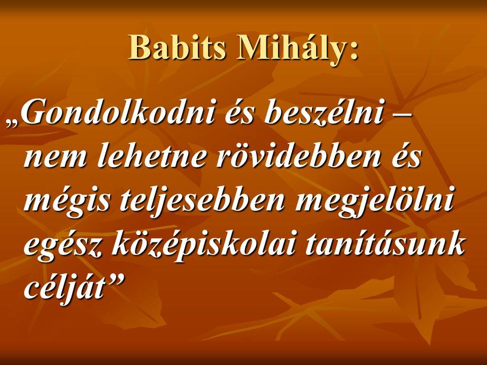 """Babits Mihály: """" Gondolkodni és beszélni – nem lehetne rövidebben és mégis teljesebben megjelölni egész középiskolai tanításunk célját"""