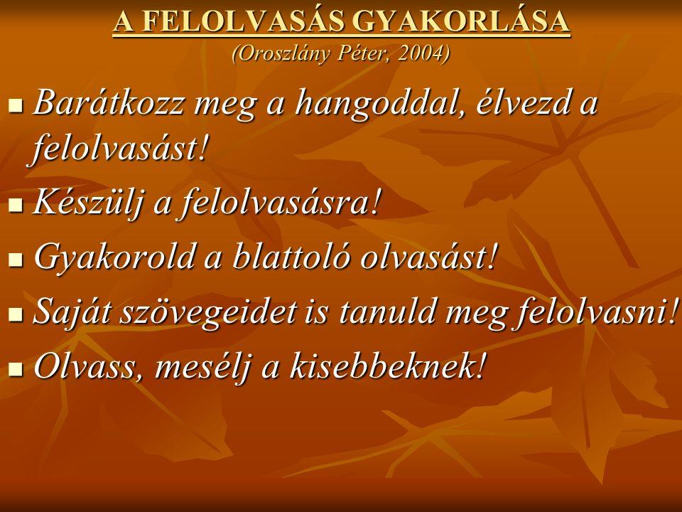 A FELOLVASÁS GYAKORLÁSA (Oroszlány Péter, 2004) Barátkozz meg a hangoddal, élvezd a felolvasást.
