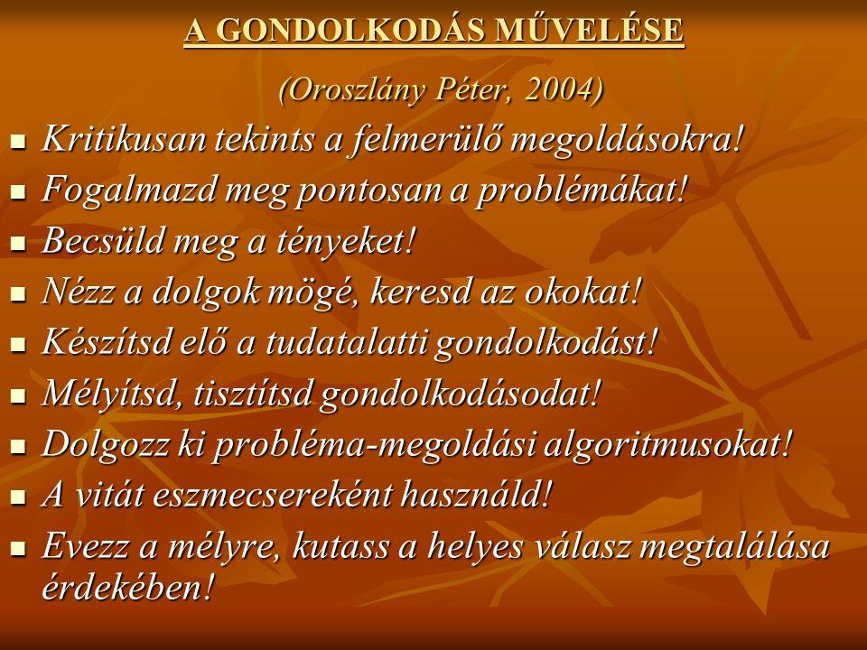 A GONDOLKODÁS MŰVELÉSE (Oroszlány Péter, 2004) Kritikusan tekints a felmerülő megoldásokra.