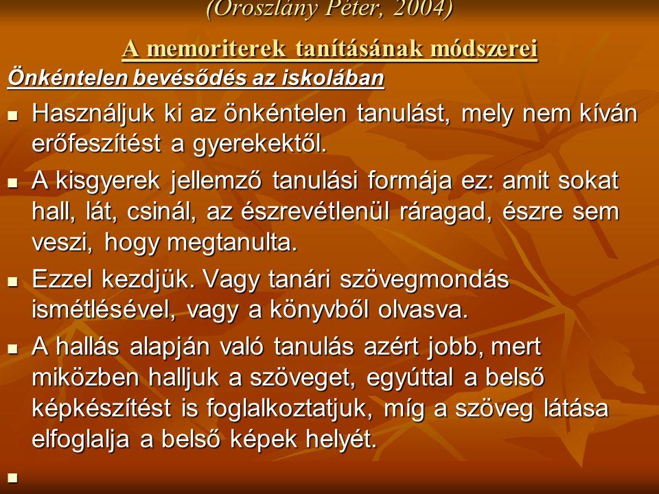 (Oroszlány Péter, 2004) A memoriterek tanításának módszerei Önkéntelen bevésődés az iskolában Használjuk ki az önkéntelen tanulást, mely nem kíván erőfeszítést a gyerekektől.