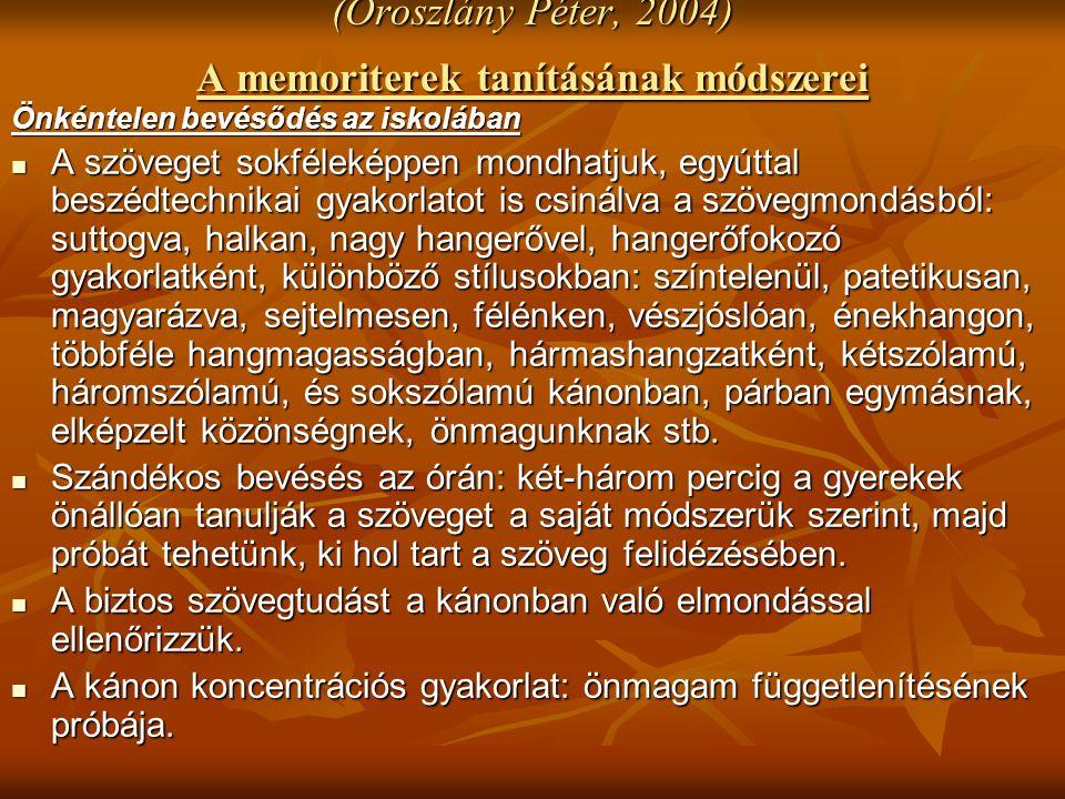 (Oroszlány Péter, 2004) A memoriterek tanításának módszerei Önkéntelen bevésődés az iskolában A szöveget sokféleképpen mondhatjuk, egyúttal beszédtechnikai gyakorlatot is csinálva a szövegmondásból: suttogva, halkan, nagy hangerővel, hangerőfokozó gyakorlatként, különböző stílusokban: színtelenül, patetikusan, magyarázva, sejtelmesen, félénken, vészjóslóan, énekhangon, többféle hangmagasságban, hármashangzatként, kétszólamú, háromszólamú, és sokszólamú kánonban, párban egymásnak, elképzelt közönségnek, önmagunknak stb.