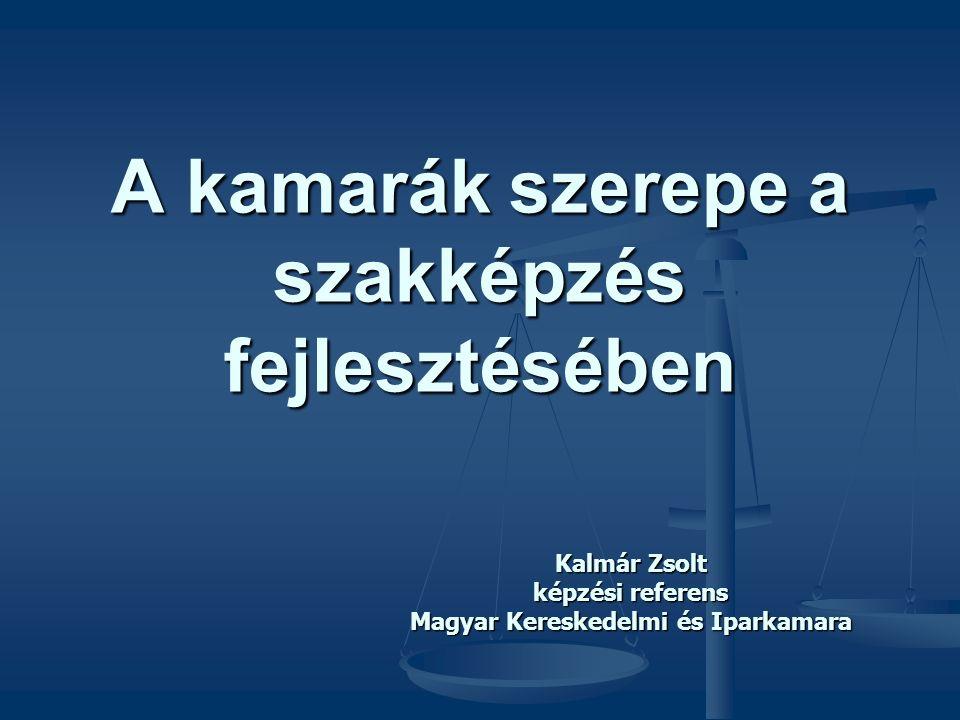 A kamarák szerepe a szakképzés fejlesztésében Kalmár Zsolt képzési referens Magyar Kereskedelmi és Iparkamara