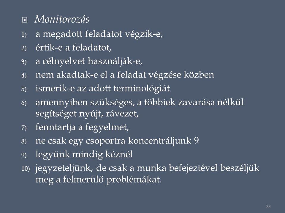  Monitorozás 1) a megadott feladatot végzik-e, 2) értik-e a feladatot, 3) a célnyelvet használják-e, 4) nem akadtak-e el a feladat végzése közben 5) ismerik-e az adott terminológiát 6) amennyiben szükséges, a többiek zavarása nélkül segítséget nyújt, rávezet, 7) fenntartja a fegyelmet, 8) ne csak egy csoportra koncentráljunk 9 9) legyünk mindig kéznél 10) jegyzeteljünk, de csak a munka befejeztével beszéljük meg a felmerülő problémákat.