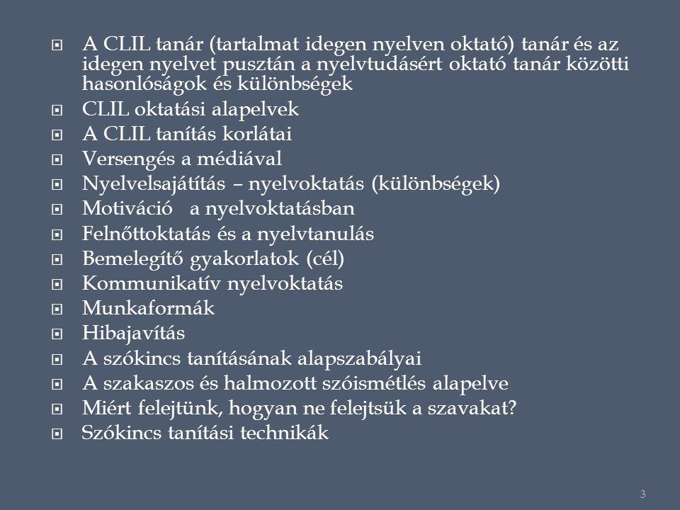  A CLIL tanár (tartalmat idegen nyelven oktató) tanár és az idegen nyelvet pusztán a nyelvtudásért oktató tanár közötti hasonlóságok és különbségek  CLIL oktatási alapelvek  A CLIL tanítás korlátai  Versengés a médiával  Nyelvelsajátítás – nyelvoktatás (különbségek)  Motiváció a nyelvoktatásban  Felnőttoktatás és a nyelvtanulás  Bemelegítő gyakorlatok (cél)  Kommunikatív nyelvoktatás  Munkaformák  Hibajavítás  A szókincs tanításának alapszabályai  A szakaszos és halmozott szóismétlés alapelve  Miért felejtünk, hogyan ne felejtsük a szavakat.