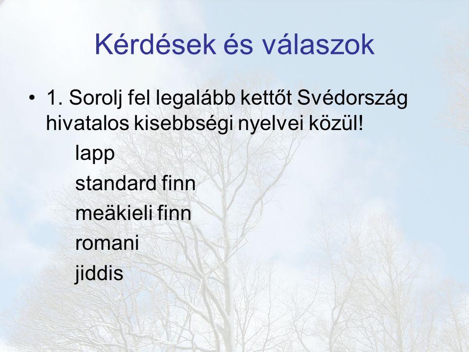 Kérdések és válaszok 1. Sorolj fel legalább kettőt Svédország hivatalos kisebbségi nyelvei közül! lapp standard finn meäkieli finn romani jiddis