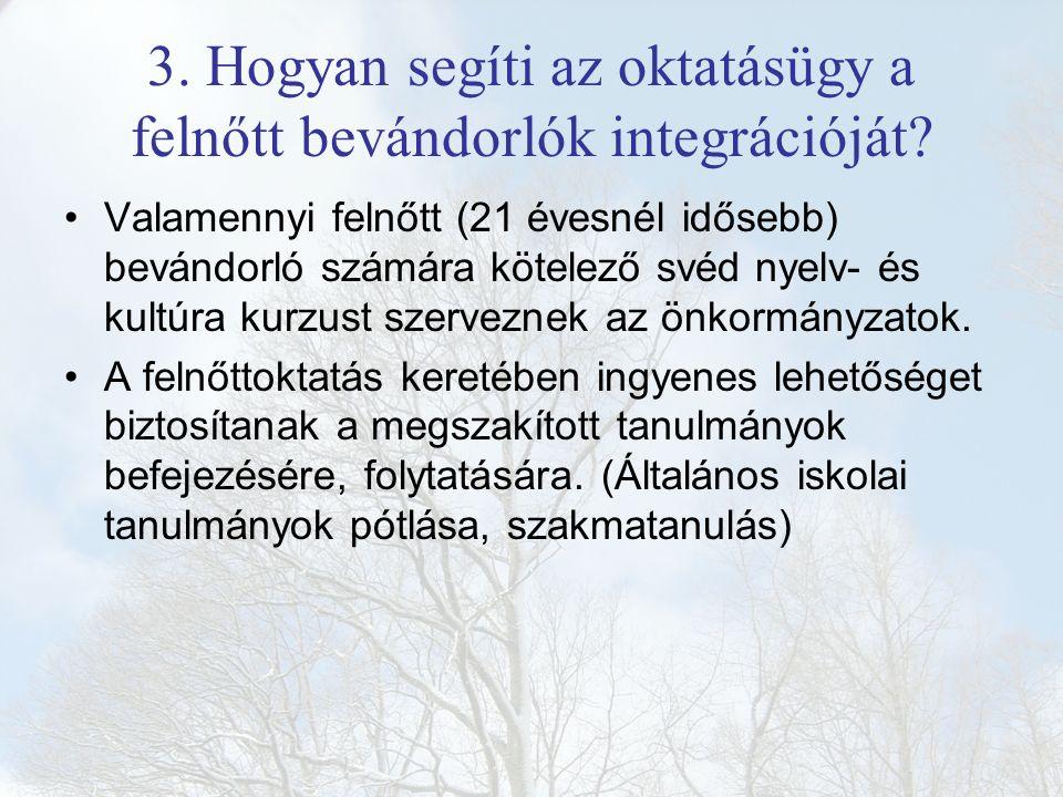 3. Hogyan segíti az oktatásügy a felnőtt bevándorlók integrációját? Valamennyi felnőtt (21 évesnél idősebb) bevándorló számára kötelező svéd nyelv- és