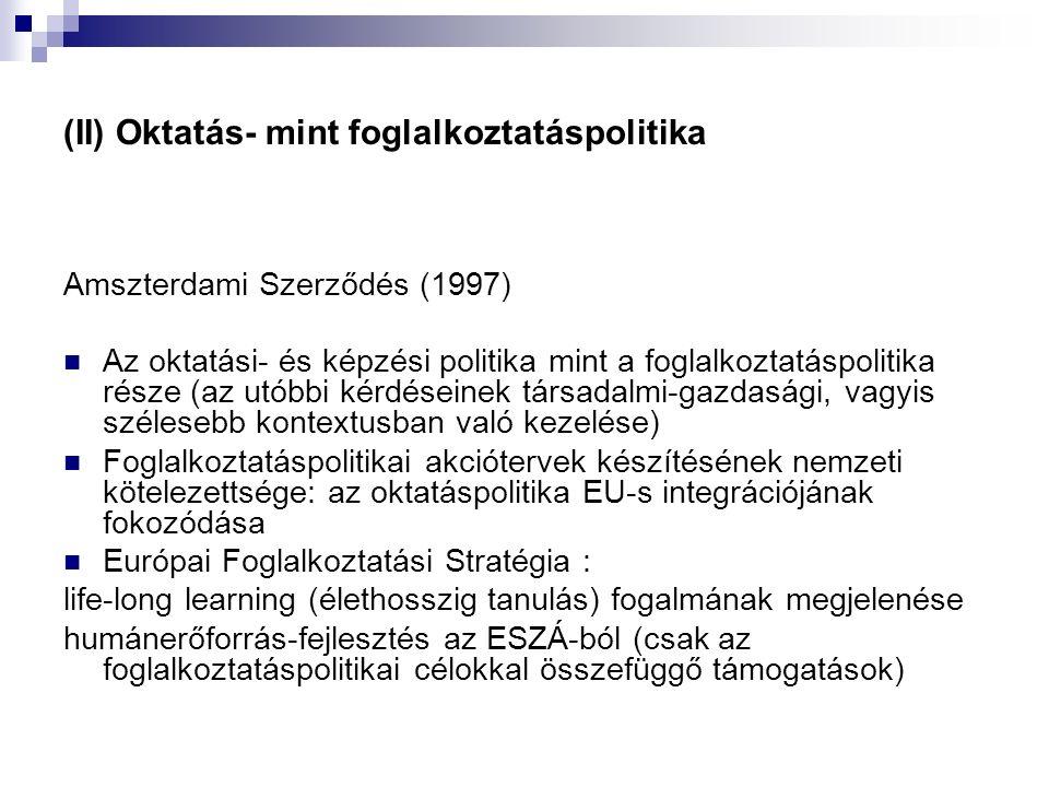 (II) Oktatás- mint foglalkoztatáspolitika Amszterdami Szerződés (1997) Az oktatási- és képzési politika mint a foglalkoztatáspolitika része (az utóbbi kérdéseinek társadalmi-gazdasági, vagyis szélesebb kontextusban való kezelése) Foglalkoztatáspolitikai akciótervek készítésének nemzeti kötelezettsége: az oktatáspolitika EU-s integrációjának fokozódása Európai Foglalkoztatási Stratégia : life-long learning (élethosszig tanulás) fogalmának megjelenése humánerőforrás-fejlesztés az ESZÁ-ból (csak az foglalkoztatáspolitikai célokkal összefüggő támogatások)