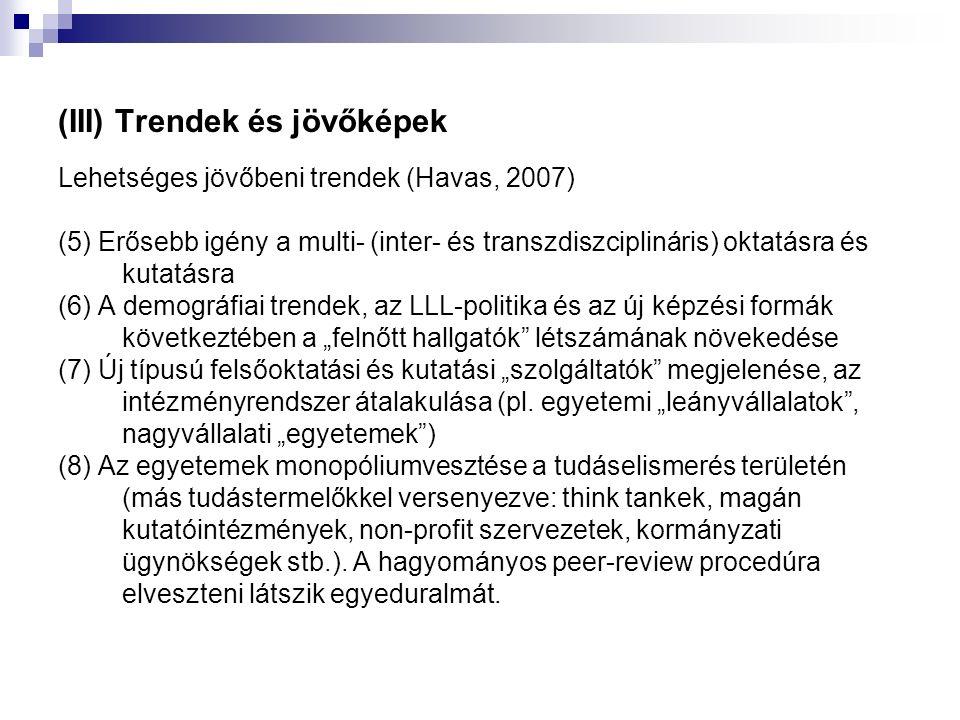 """(III) Trendek és jövőképek Lehetséges jövőbeni trendek (Havas, 2007) (5) Erősebb igény a multi- (inter- és transzdiszciplináris) oktatásra és kutatásra (6) A demográfiai trendek, az LLL-politika és az új képzési formák következtében a """"felnőtt hallgatók létszámának növekedése (7) Új típusú felsőoktatási és kutatási """"szolgáltatók megjelenése, az intézményrendszer átalakulása (pl."""
