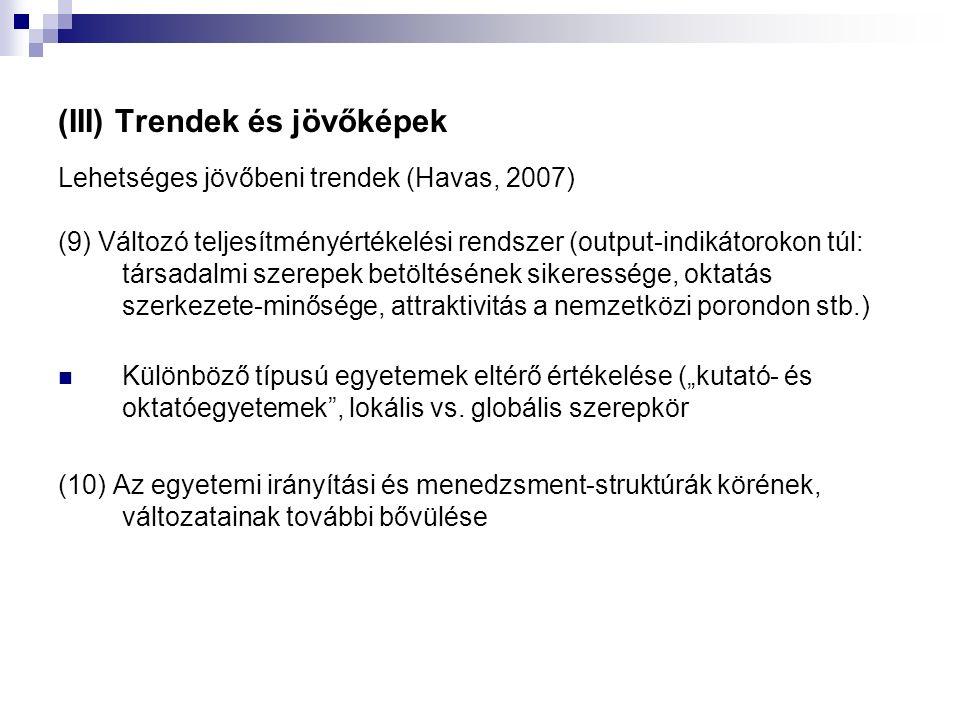 """(III) Trendek és jövőképek Lehetséges jövőbeni trendek (Havas, 2007) (9) Változó teljesítményértékelési rendszer (output-indikátorokon túl: társadalmi szerepek betöltésének sikeressége, oktatás szerkezete-minősége, attraktivitás a nemzetközi porondon stb.) Különböző típusú egyetemek eltérő értékelése (""""kutató- és oktatóegyetemek , lokális vs."""
