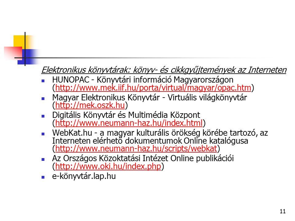 11 Elektronikus könyvtárak: könyv- és cikkgyűjtemények az Interneten HUNOPAC - Könyvtári információ Magyarországon (http://www.mek.iif.hu/porta/virtual/magyar/opac.htm)http://www.mek.iif.hu/porta/virtual/magyar/opac.htm Magyar Elektronikus Könyvtár - Virtuális világkönyvtár (http://mek.oszk.hu)http://mek.oszk.hu Digitális Könyvtár és Multimédia Központ (http://www.neumann-haz.hu/index.html)http://www.neumann-haz.hu/index.html WebKat.hu - a magyar kulturális örökség körébe tartozó, az Interneten elérhető dokumentumok Online katalógusa (http://www.neumann-haz.hu/scripts/webkat)http://www.neumann-haz.hu/scripts/webkat Az Országos Közoktatási Intézet Online publikációi (http://www.oki.hu/index.php)http://www.oki.hu/index.php e-könyvtár.lap.hu