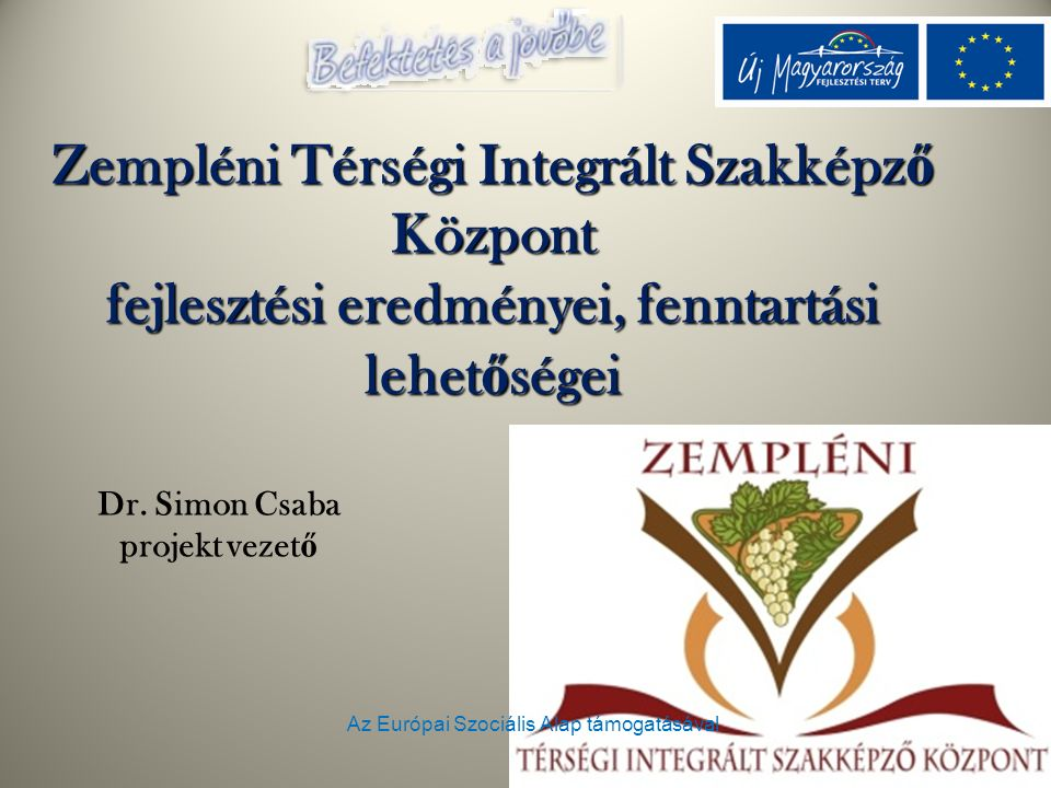 Az Európai Szociális Alap támogatásával Zempléni Térségi Integrált Szakképz ő Központ fejlesztési eredményei, fenntartási lehet ő ségei Dr. Simon Csab