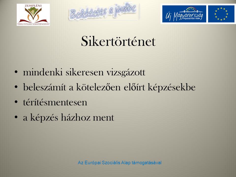 Az Európai Szociális Alap támogatásával Sikertörténet mindenki sikeresen vizsgázott beleszámít a kötelez ő en el ő írt képzésekbe térítésmentesen a képzés házhoz ment