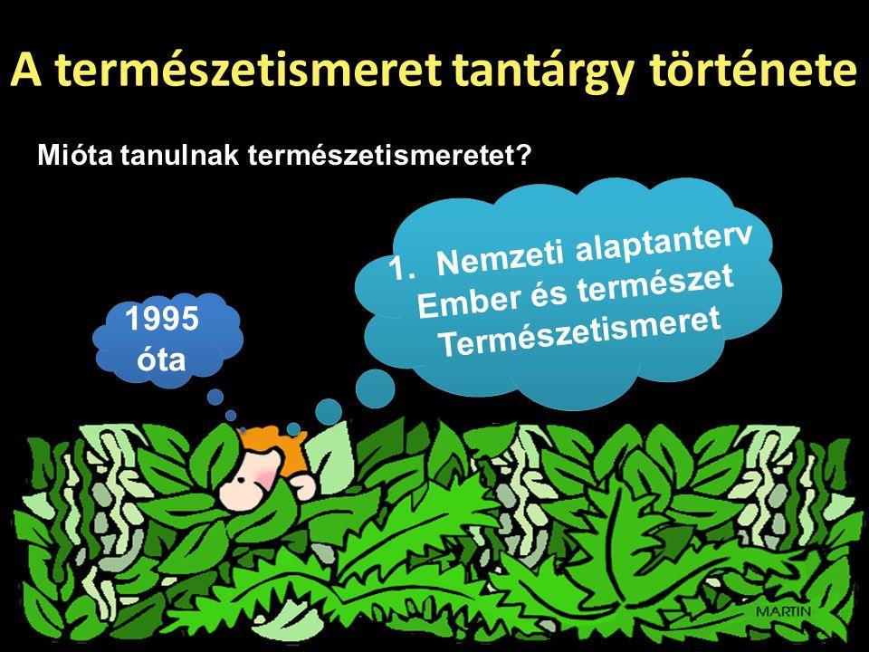 A természetismeret tantárgy története 1.Nemzeti alaptanterv Ember és természet Természetismeret 1995 óta Mióta tanulnak természetismeretet?