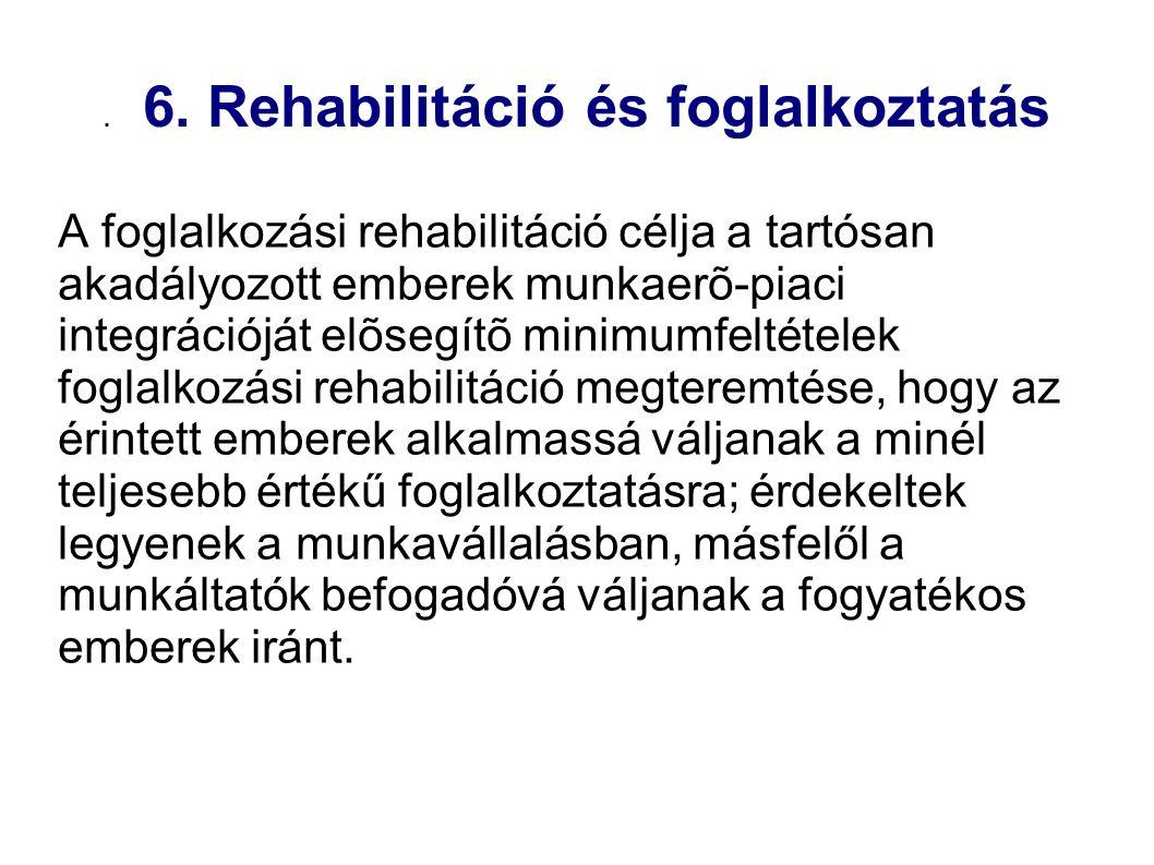 . 6. Rehabilitáció és foglalkoztatás A foglalkozási rehabilitáció célja a tartósan akadályozott emberek munkaerõ-piaci integrációját elõsegítõ minimum