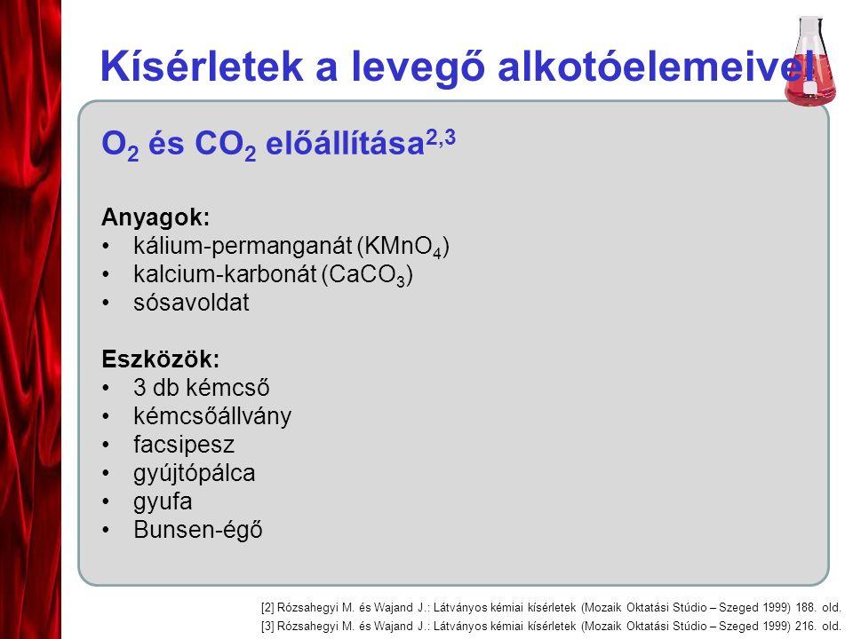 Kísérletek a levegő alkotóelemeivel O 2 és CO 2 előállítása 2,3 Anyagok: kálium-permanganát (KMnO 4 ) kalcium-karbonát (CaCO 3 ) sósavoldat Eszközök: 3 db kémcső kémcsőállvány facsipesz gyújtópálca gyufa Bunsen-égő [2] Rózsahegyi M.