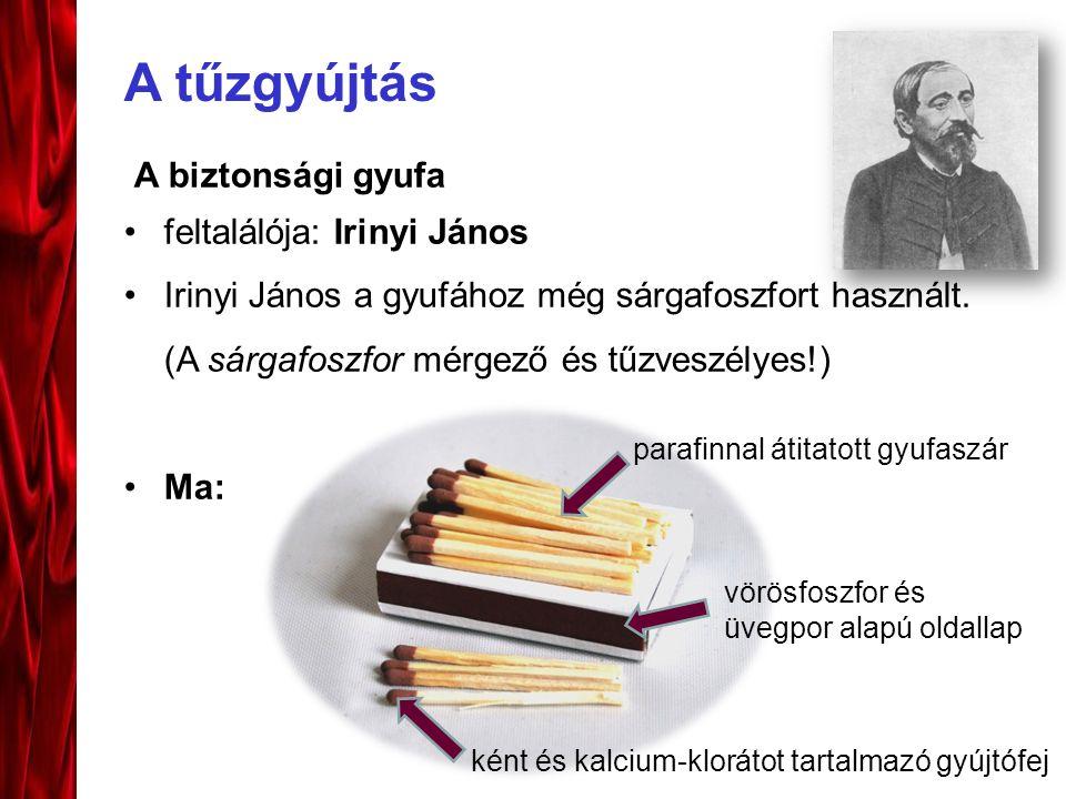 A tűzgyújtás A biztonsági gyufa feltalálója: Irinyi János Irinyi János a gyufához még sárgafoszfort használt. (A sárgafoszfor mérgező és tűzveszélyes!