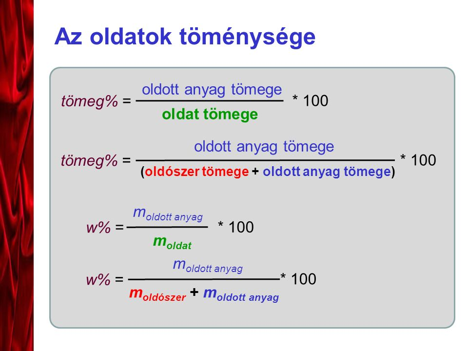 Az oldatok töménysége tömeg% = oldott anyag tömege oldat tömege * 100 tömeg% = oldott anyag tömege (oldószer tömege + oldott anyag tömege) * 100 w% = m oldott anyag m oldat * 100 m oldott anyag m oldószer + m oldott anyag * 100 w% =