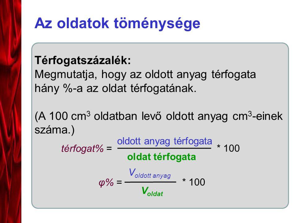 Az oldatok töménysége Térfogatszázalék: Megmutatja, hogy az oldott anyag térfogata hány %-a az oldat térfogatának. (A 100 cm 3 oldatban levő oldott an