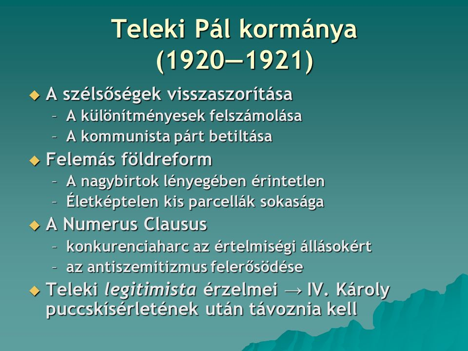 Teleki Pál kormánya (1920―1921)  A szélsőségek visszaszorítása –A különítményesek felszámolása –A kommunista párt betiltása  Felemás földreform –A n