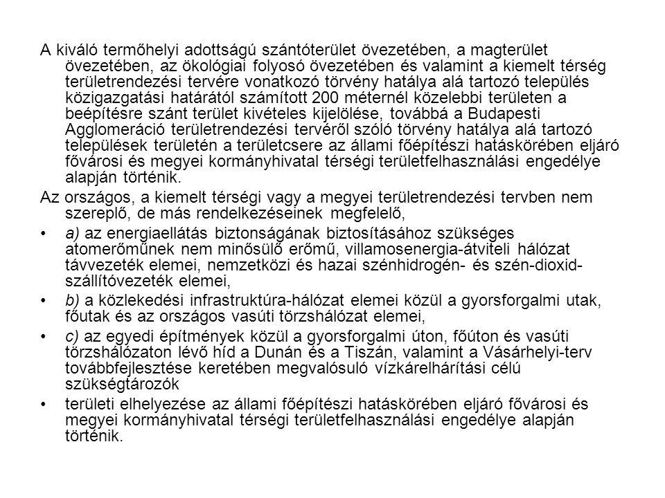 A kiváló termőhelyi adottságú szántóterület övezetében, a magterület övezetében, az ökológiai folyosó övezetében és valamint a kiemelt térség területrendezési tervére vonatkozó törvény hatálya alá tartozó település közigazgatási határától számított 200 méternél közelebbi területen a beépítésre szánt terület kivételes kijelölése, továbbá a Budapesti Agglomeráció területrendezési tervéről szóló törvény hatálya alá tartozó települések területén a területcsere az állami főépítészi hatáskörében eljáró fővárosi és megyei kormányhivatal térségi területfelhasználási engedélye alapján történik.