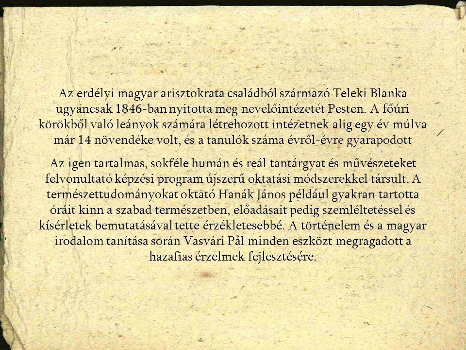 Az erdélyi magyar arisztokrata családból származó Teleki Blanka ugyancsak 1846-ban nyitotta meg nevelőintézetét Pesten.