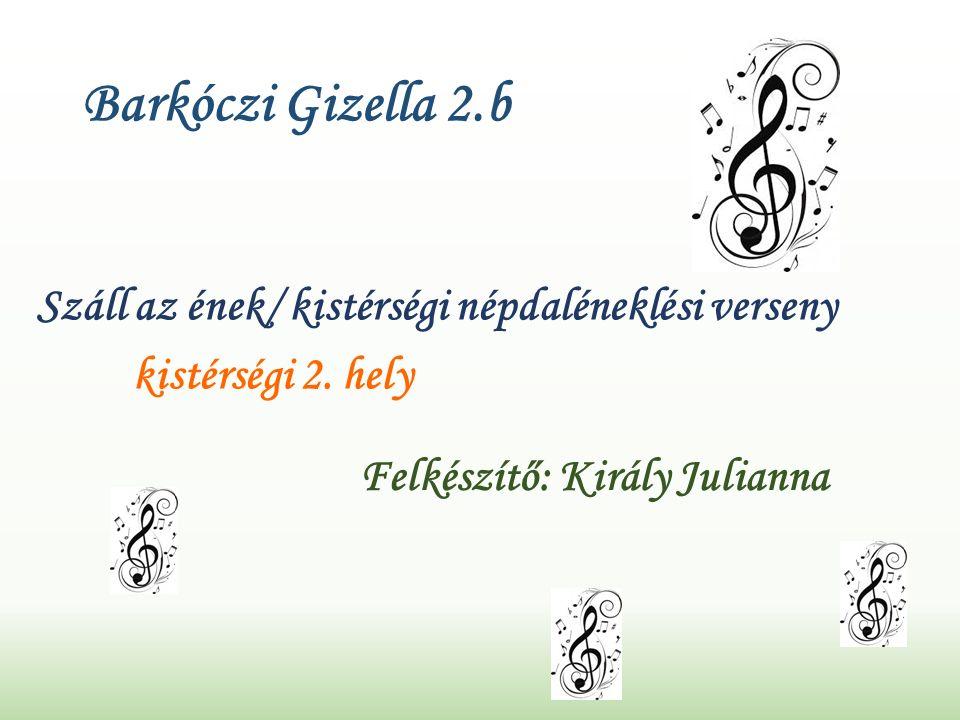 Barkóczi Gizella 2.b Száll az ének/ kistérségi népdaléneklési verseny kistérségi 2.