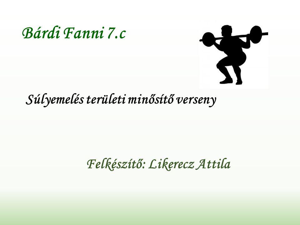 Bárdi Fanni 7.c Súlyemelés területi minősítő verseny Felkészítő: Likerecz Attila