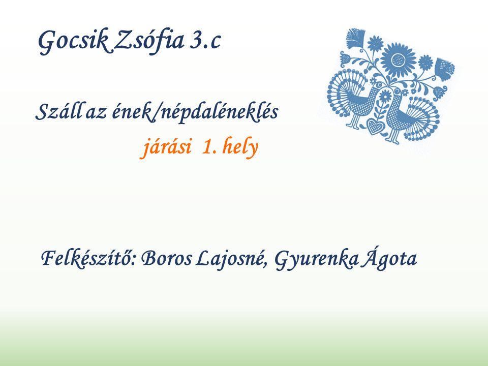 Gocsik Zsófia 3.c Felkészítő: Boros Lajosné, Gyurenka Ágota Száll az ének/népdaléneklés járási 1.
