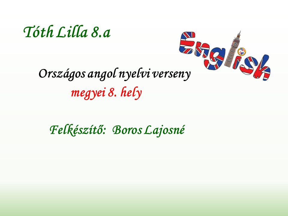 Tóth Lilla 8.a Országos angol nyelvi verseny megyei 8. hely Felkészítő: Boros Lajosné
