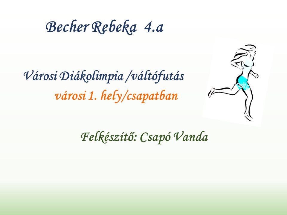 Becher Rebeka 4.a Városi Diákolimpia /váltófutás városi 1. hely/csapatban Felkészítő: Csapó Vanda
