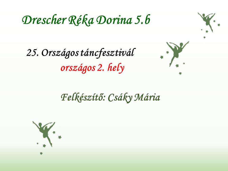 Drescher Réka Dorina 5.b 25. Országos táncfesztivál országos 2. hely Felkészítő: Csáky Mária