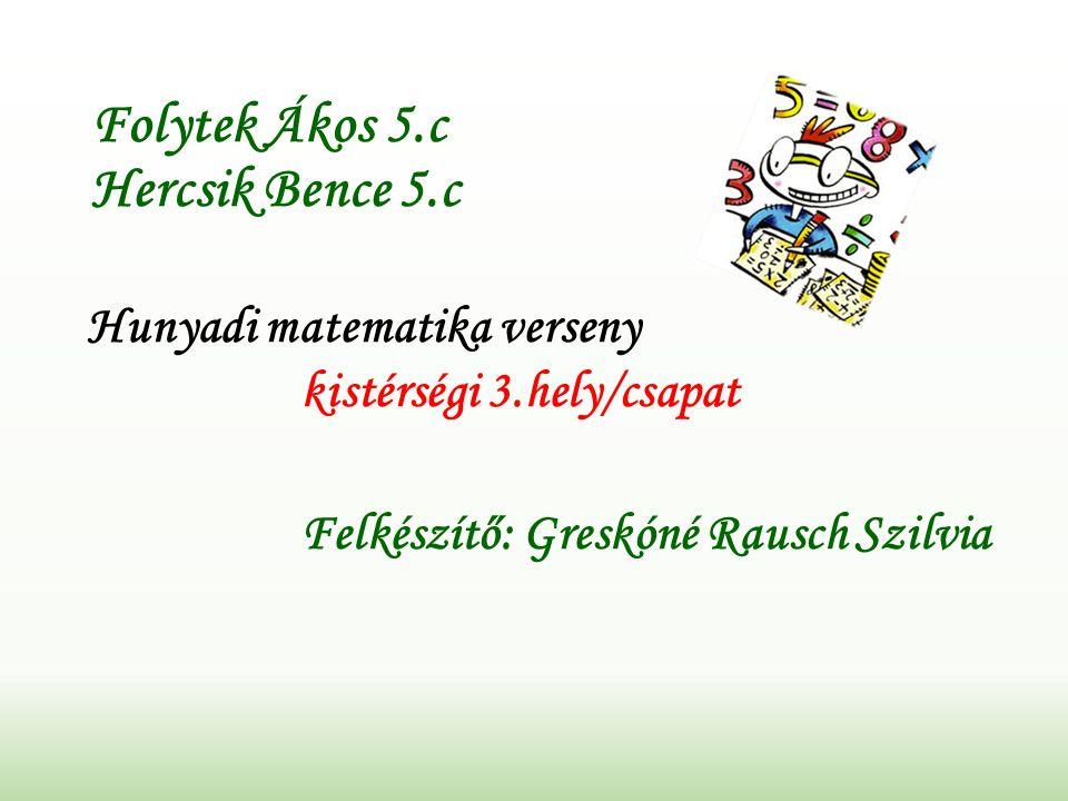 Folytek Ákos 5.c Hercsik Bence 5.c Hunyadi matematika verseny kistérségi 3.hely/csapat Felkészítő: Greskóné Rausch Szilvia