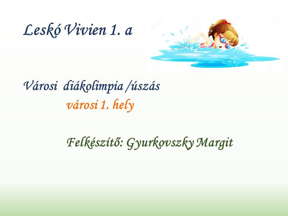 Leskó Vivien 1. a Városi diákolimpia /úszás városi 1. hely Felkészítő: Gyurkovszky Margit