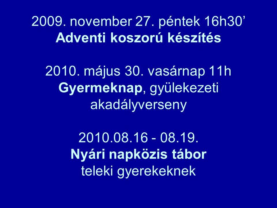 2009. november 27. péntek 16h30' Adventi koszorú készítés 2010. május 30. vasárnap 11h Gyermeknap, gyülekezeti akadályverseny 2010.08.16 - 08.19. Nyár