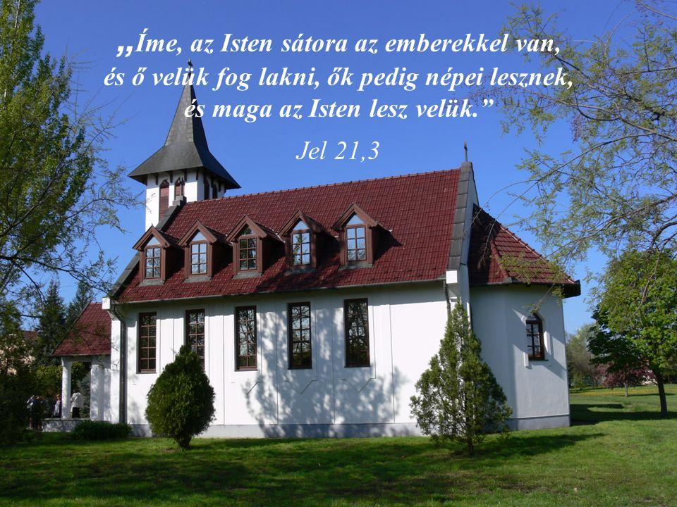 """"""" Íme, az Isten sátora az emberekkel van, és ő velük fog lakni, ők pedig népei lesznek, és maga az Isten lesz velük."""" Jel 21,3"""