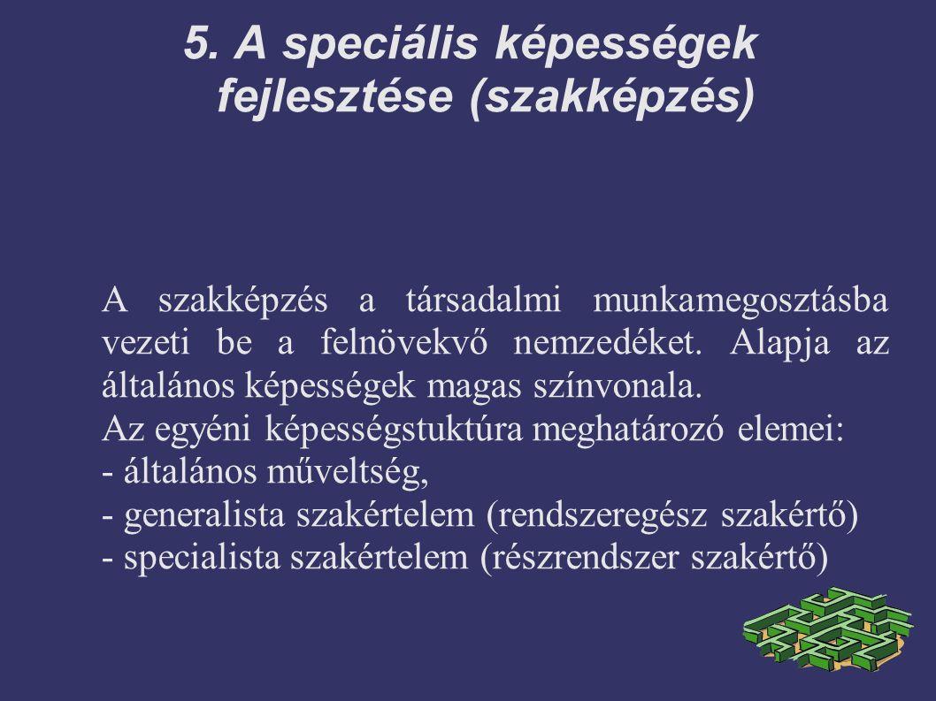 5. A speciális képességek fejlesztése (szakképzés) A szakképzés a társadalmi munkamegosztásba vezeti be a felnövekvő nemzedéket. Alapja az általános k