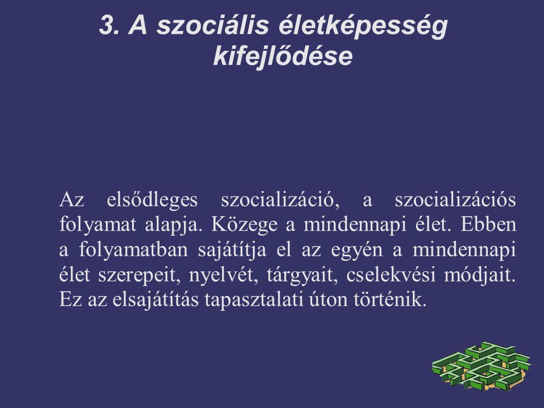 3. A szociális életképesség kifejlődése Az elsődleges szocializáció, a szocializációs folyamat alapja. Közege a mindennapi élet. Ebben a folyamatban s