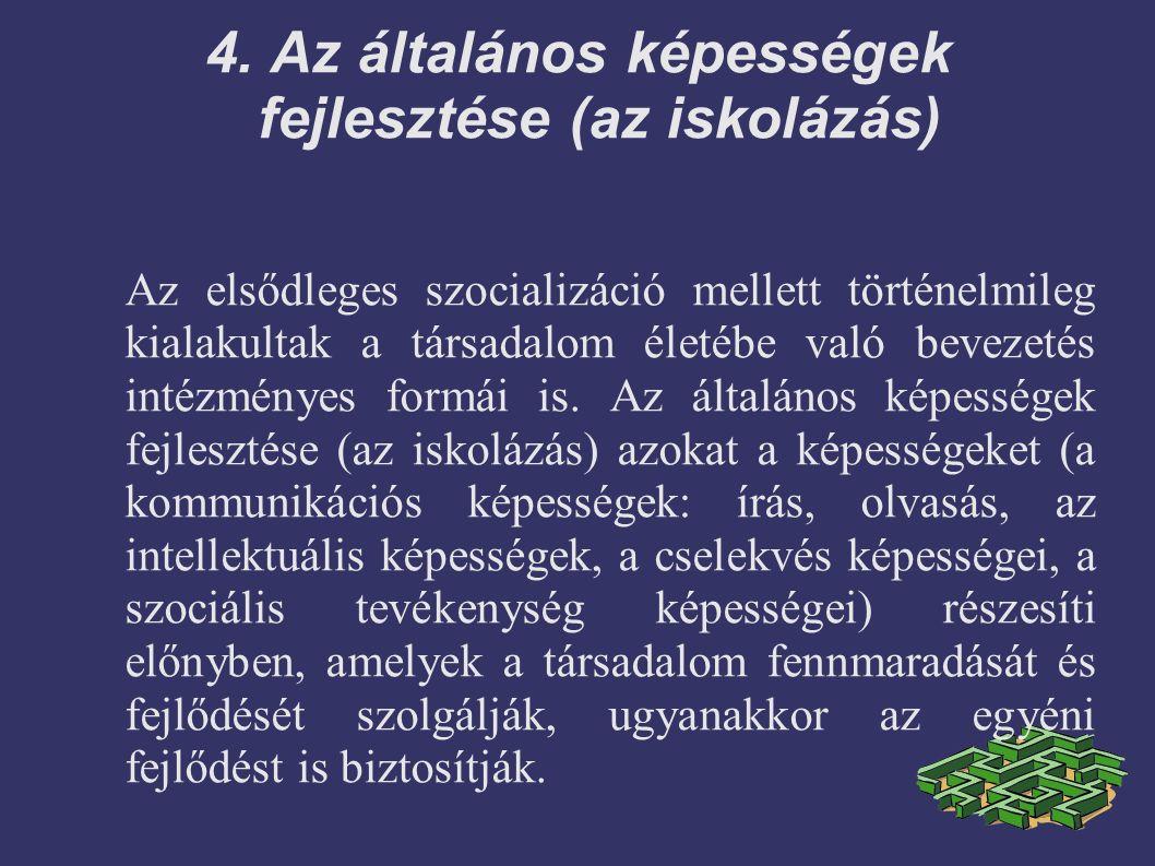 4. Az általános képességek fejlesztése (az iskolázás) Az elsődleges szocializáció mellett történelmileg kialakultak a társadalom életébe való bevezeté