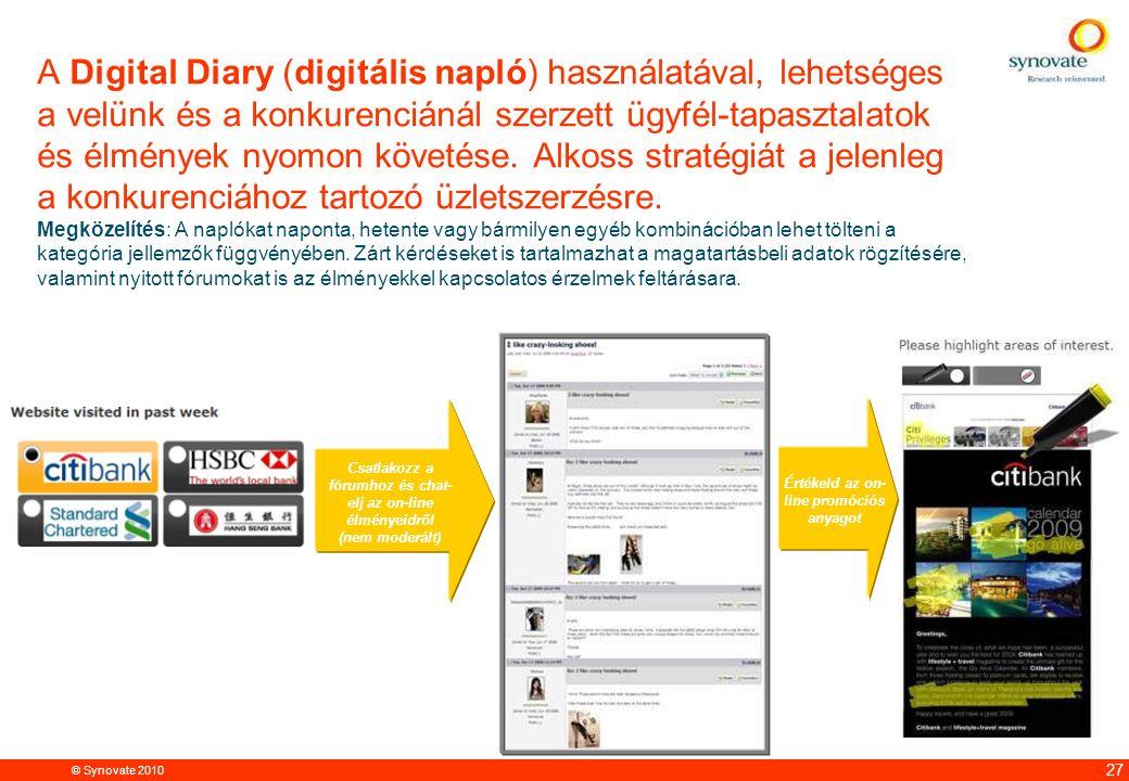 © Synovate 2010 12.00 8.70 5.48 4.63 8.24 5.73 5.27 10.7012.200.50 3.41 27 A Digital Diary (digitális napló) használatával, lehetséges a velünk és a konkurenciánál szerzett ügyfél-tapasztalatok és élmények nyomon követése.