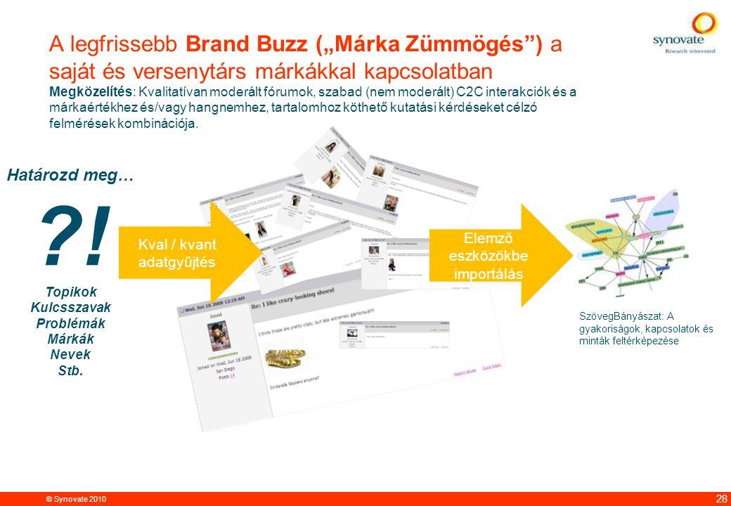 """© Synovate 2010 12.00 8.70 5.48 4.63 8.24 5.73 5.27 10.7012.200.50 3.41 28 A legfrissebb Brand Buzz (""""Márka Zümmögés ) a saját és versenytárs márkákkal kapcsolatban Megközelítés: Kvalitatívan moderált fórumok, szabad (nem moderált) C2C interakciók és a márkaértékhez és/vagy hangnemhez, tartalomhoz köthető kutatási kérdéseket célzó felmérések kombinációja."""