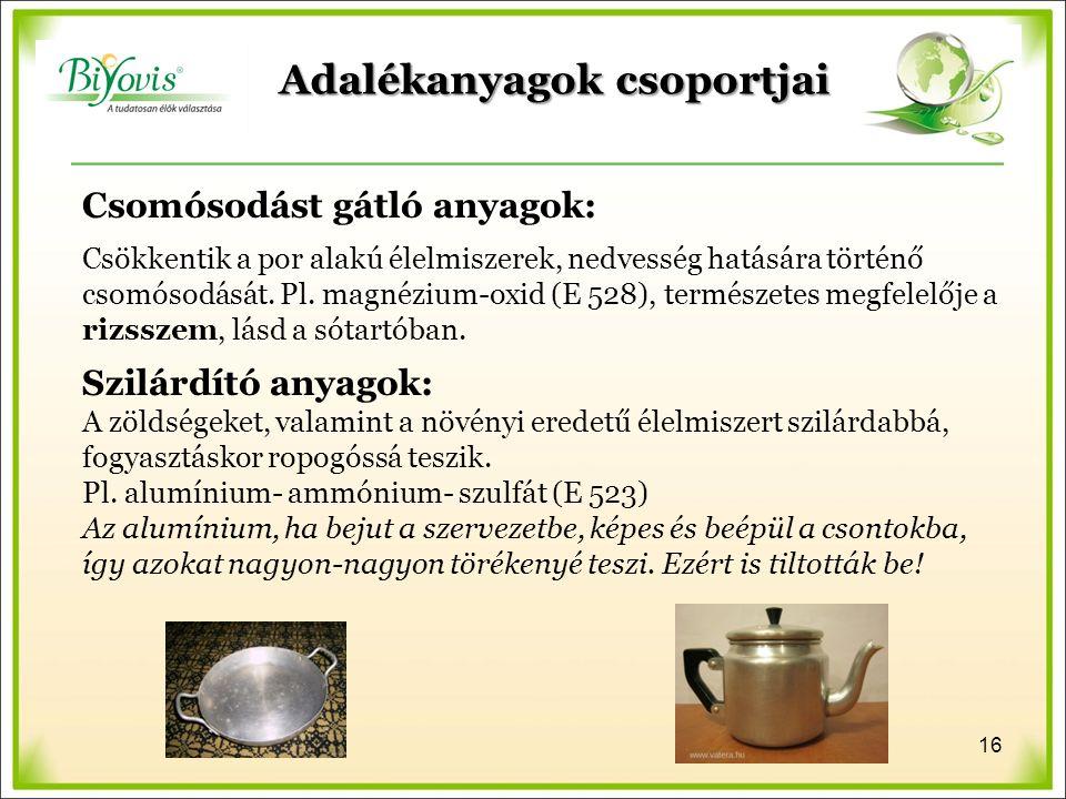 Adalékanyagok csoportjai Csomósodást gátló anyagok: Csökkentik a por alakú élelmiszerek, nedvesség hatására történő csomósodását. Pl. magnézium-oxid (