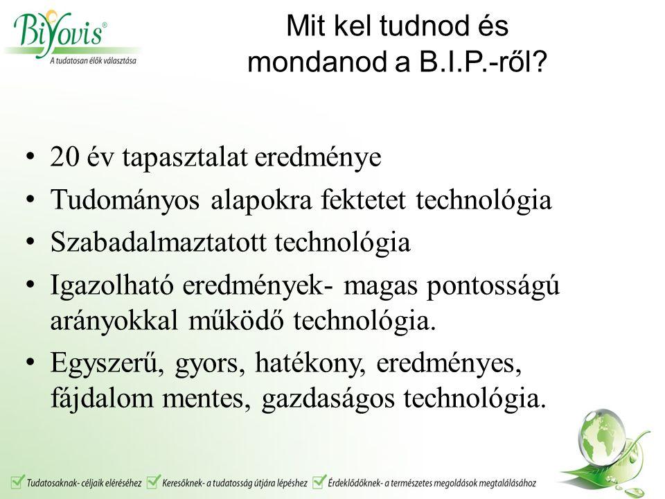 Mit kel tudnod és mondanod a B.I.P.-ről? 20 év tapasztalat eredménye Tudományos alapokra fektetet technológia Szabadalmaztatott technológia Igazolható