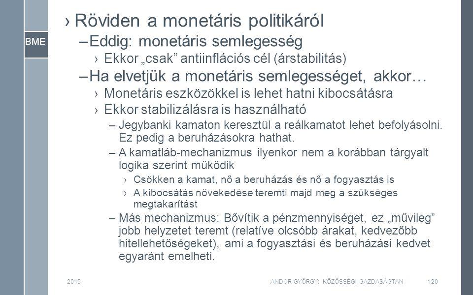 """BME ›Röviden a monetáris politikáról –Eddig: monetáris semlegesség ›Ekkor """"csak antiinflációs cél (árstabilitás) –Ha elvetjük a monetáris semlegességet, akkor… ›Monetáris eszközökkel is lehet hatni kibocsátásra ›Ekkor stabilizálásra is használható –Jegybanki kamaton keresztül a reálkamatot lehet befolyásolni."""