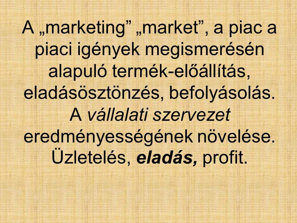 """A """"marketing"""" """"market"""", a piac a piaci igények megismerésén alapuló termék-előállítás, eladásösztönzés, befolyásolás. A vállalati szervezet eredményes"""